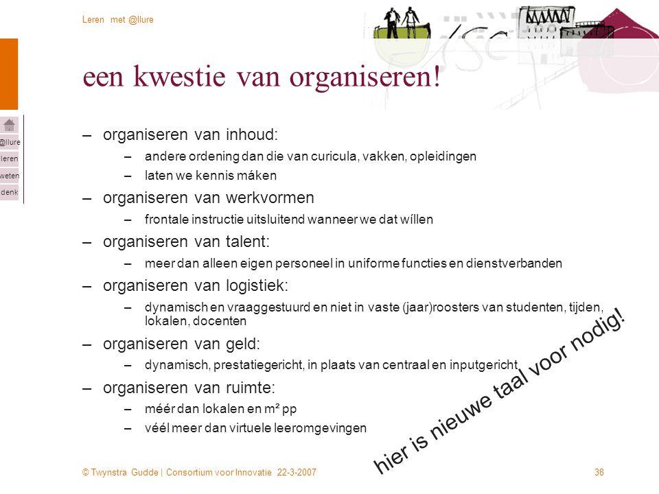 © Twynstra Gudde | Consortium voor Innovatie 22-3-2007 Leren met @llure leren weten denk @llure 38 een kwestie van organiseren! –organiseren van inhou