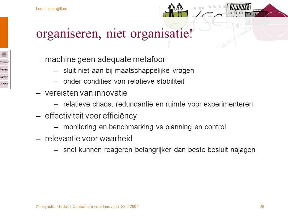 © Twynstra Gudde | Consortium voor Innovatie 22-3-2007 Leren met @llure leren weten denk @llure 39 organiseren, niet organisatie! –machine geen adequa