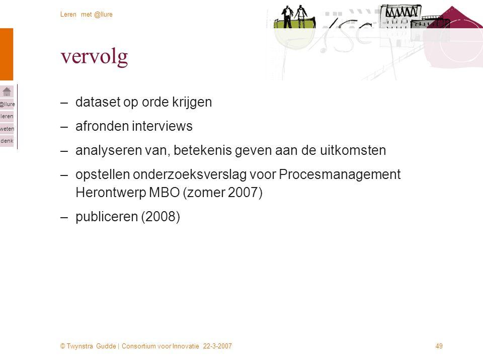 © Twynstra Gudde | Consortium voor Innovatie 22-3-2007 Leren met @llure leren weten denk @llure 49 vervolg –dataset op orde krijgen –afronden intervie