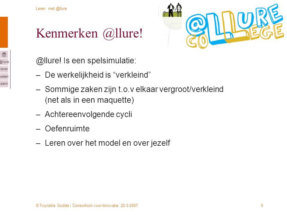 © Twynstra Gudde | Consortium voor Innovatie 22-3-2007 Leren met @llure leren weten denk @llure 9 Kenmerken @llure! @llure! Is een spelsimulatie: –De