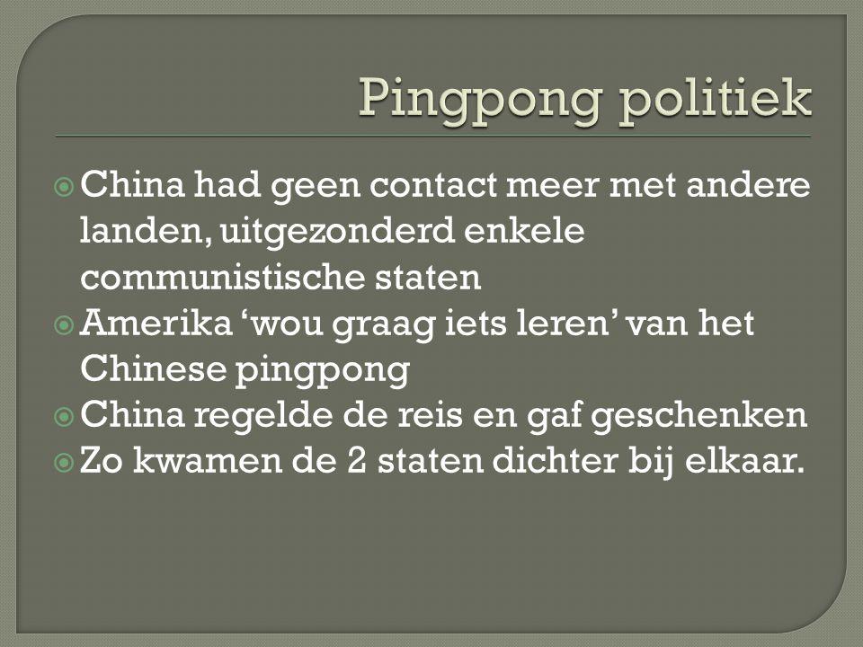  China had geen contact meer met andere landen, uitgezonderd enkele communistische staten  Amerika 'wou graag iets leren' van het Chinese pingpong  China regelde de reis en gaf geschenken  Zo kwamen de 2 staten dichter bij elkaar.
