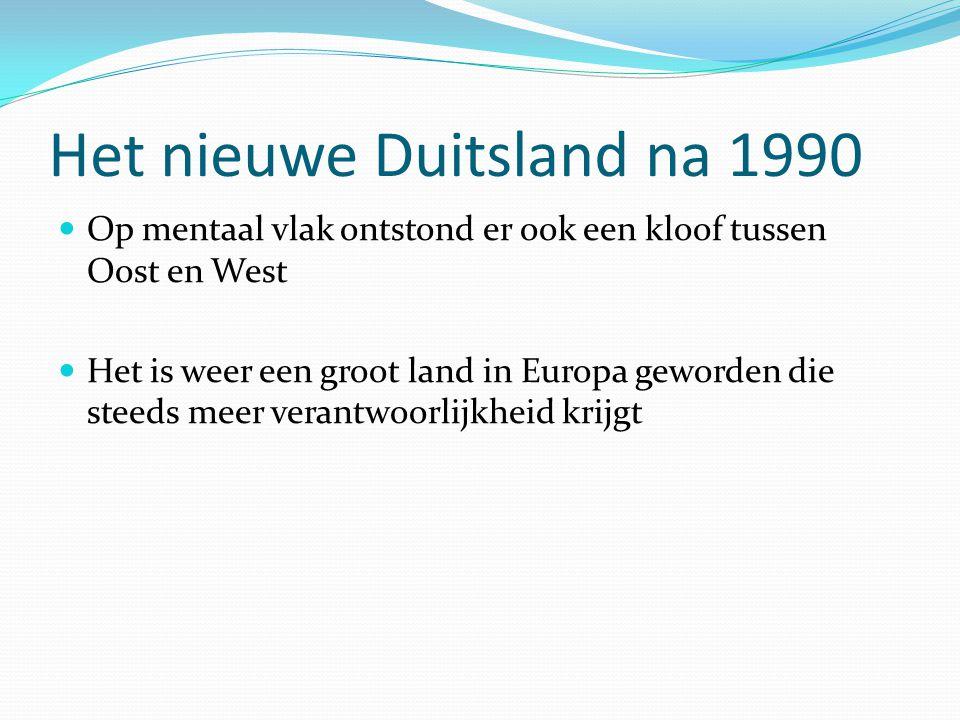 Het nieuwe Duitsland na 1990 Op mentaal vlak ontstond er ook een kloof tussen Oost en West Het is weer een groot land in Europa geworden die steeds me