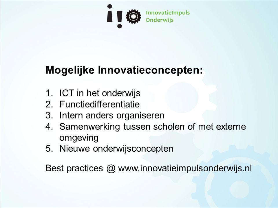 Mogelijke Innovatieconcepten: 1.ICT in het onderwijs 2.Functiedifferentiatie 3.Intern anders organiseren 4.Samenwerking tussen scholen of met externe omgeving 5.Nieuwe onderwijsconcepten Best practices @ www.innovatieimpulsonderwijs.nl