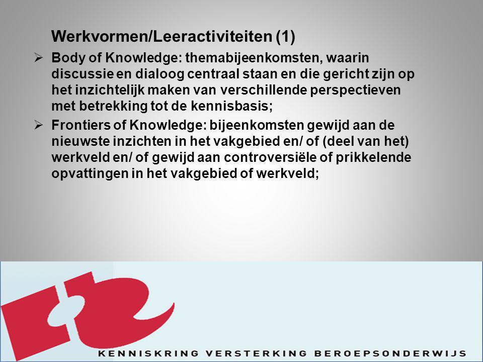 Werkvormen/Leeractiviteiten (1)  Body of Knowledge: themabijeenkomsten, waarin discussie en dialoog centraal staan en die gericht zijn op het inzichtelijk maken van verschillende perspectieven met betrekking tot de kennisbasis;  Frontiers of Knowledge: bijeenkomsten gewijd aan de nieuwste inzichten in het vakgebied en/ of (deel van het) werkveld en/ of gewijd aan controversiële of prikkelende opvattingen in het vakgebied of werkveld;