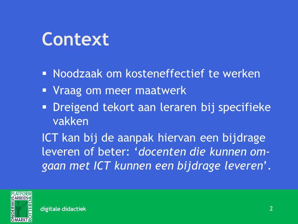 Context  Noodzaak om kosteneffectief te werken  Vraag om meer maatwerk  Dreigend tekort aan leraren bij specifieke vakken ICT kan bij de aanpak hiervan een bijdrage leveren of beter: 'docenten die kunnen om- gaan met ICT kunnen een bijdrage leveren'.
