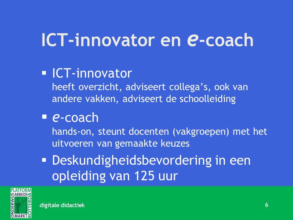 ICT-innovator en e -coach  ICT-innovator heeft overzicht, adviseert collega's, ook van andere vakken, adviseert de schoolleiding  e -coach hands-on, steunt docenten (vakgroepen) met het uitvoeren van gemaakte keuzes  Deskundigheidsbevordering in een opleiding van 125 uur 6 digitale didactiek