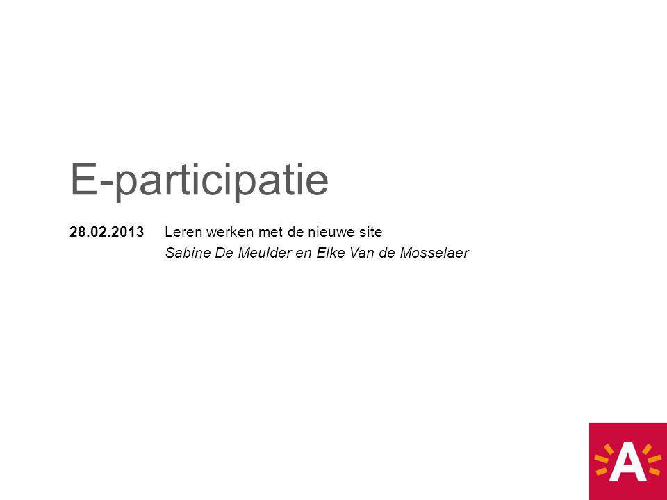 28.02.2013 Leren werken met de nieuwe site Sabine De Meulder en Elke Van de Mosselaer E-participatie