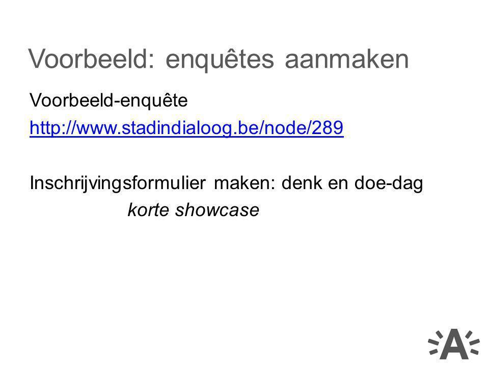 Voorbeeld-enquête http://www.stadindialoog.be/node/289 Inschrijvingsformulier maken: denk en doe-dag korte showcase Voorbeeld: enquêtes aanmaken