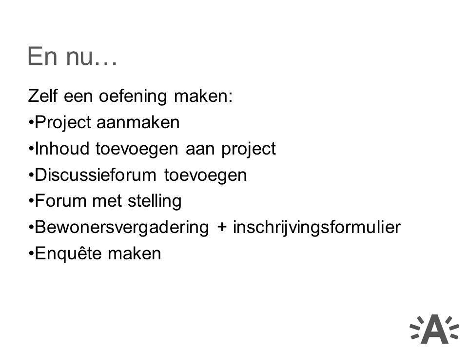 Zelf een oefening maken: Project aanmaken Inhoud toevoegen aan project Discussieforum toevoegen Forum met stelling Bewonersvergadering + inschrijvingsformulier Enquête maken En nu…
