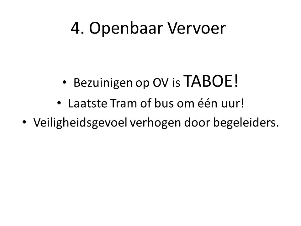 4. Openbaar Vervoer Bezuinigen op OV is TABOE! Laatste Tram of bus om één uur! Veiligheidsgevoel verhogen door begeleiders.
