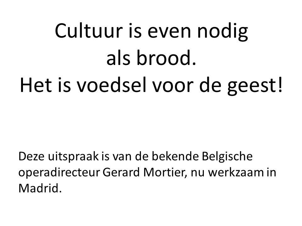 Cultuur is even nodig als brood. Het is voedsel voor de geest! Deze uitspraak is van de bekende Belgische operadirecteur Gerard Mortier, nu werkzaam i