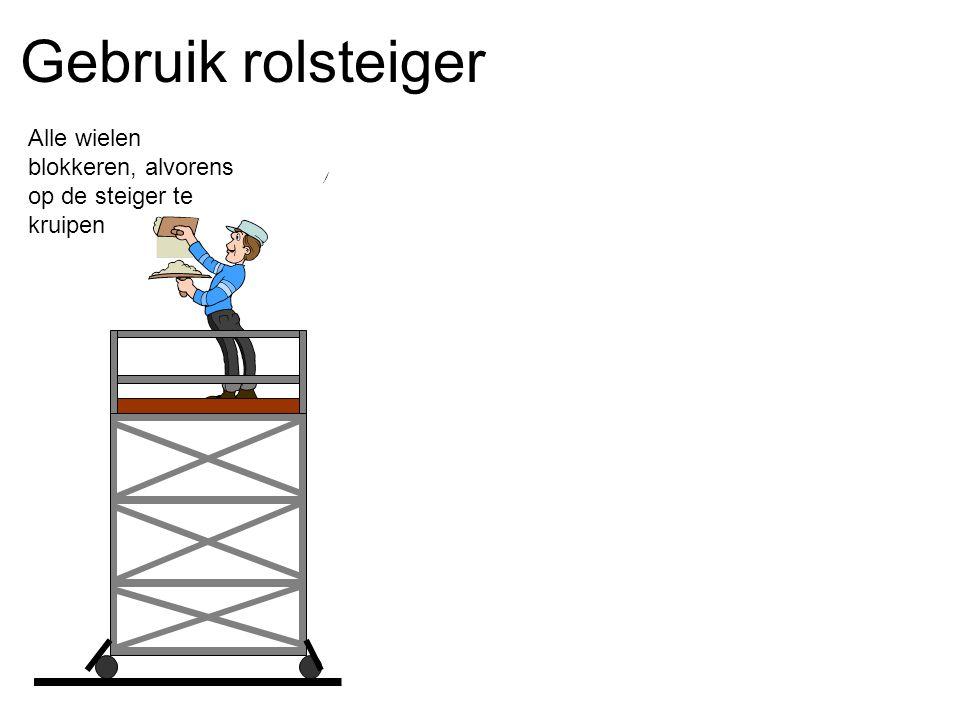 Gebruik rolsteiger Alle wielen blokkeren, alvorens op de steiger te kruipen Niet verplaatsen als er nog iemand op staat Max.8m Steeds verplaatsen met