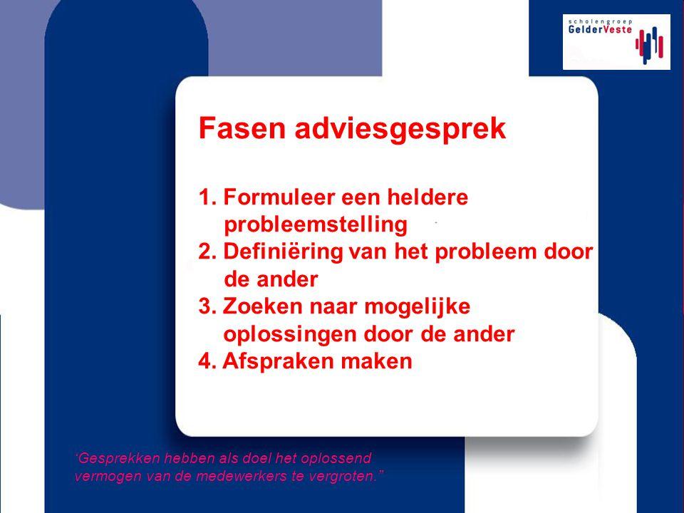 Fasen adviesgesprek 1. Formuleer een heldere probleemstelling 2. Definiëring van het probleem door de ander 3. Zoeken naar mogelijke oplossingen door