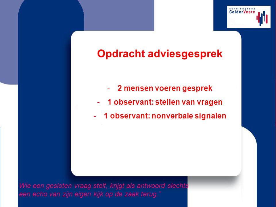 Opdracht adviesgesprek -2 mensen voeren gesprek -1 observant: stellen van vragen -1 observant: nonverbale signalen Wie een gesloten vraag stelt, krijg