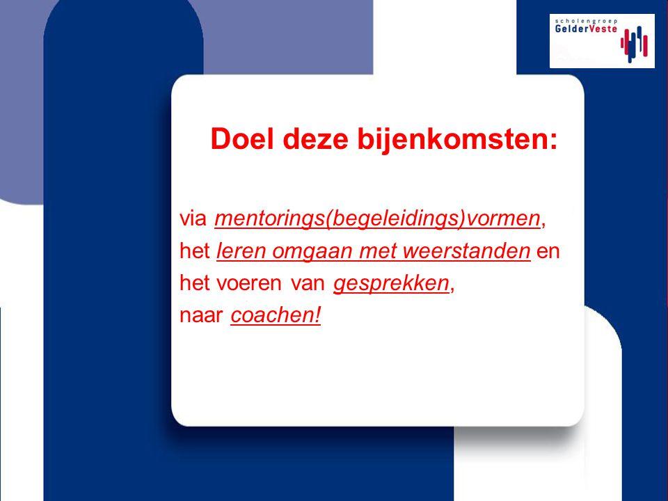 Doel deze bijenkomsten: via mentorings(begeleidings)vormen, het leren omgaan met weerstanden en het voeren van gesprekken, naar coachen!