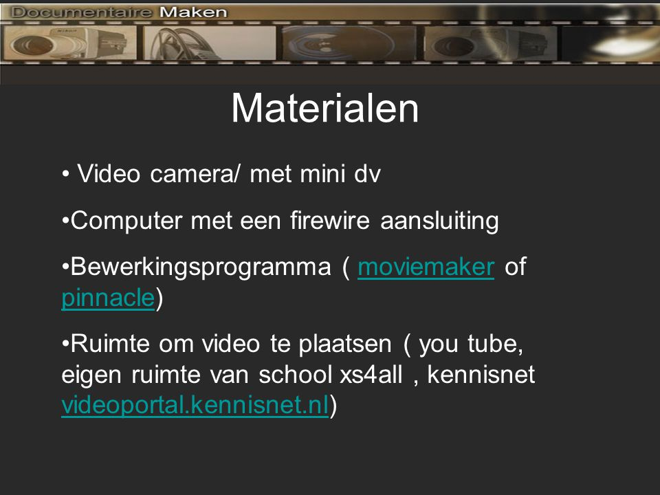 Materialen Video camera/ met mini dv Computer met een firewire aansluiting Bewerkingsprogramma ( moviemaker of pinnacle)moviemaker pinnacle Ruimte om