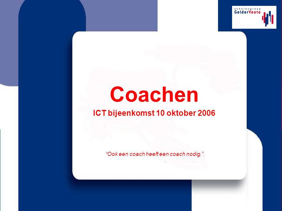 Coachen ICT bijeenkomst 10 oktober 2006 Ook een coach heeft een coach nodig.