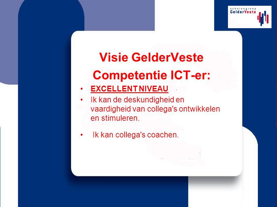 Visie GelderVeste Competentie ICT-er: EXCELLENT NIVEAU Ik kan de deskundigheid en vaardigheid van collega s ontwikkelen en stimuleren.