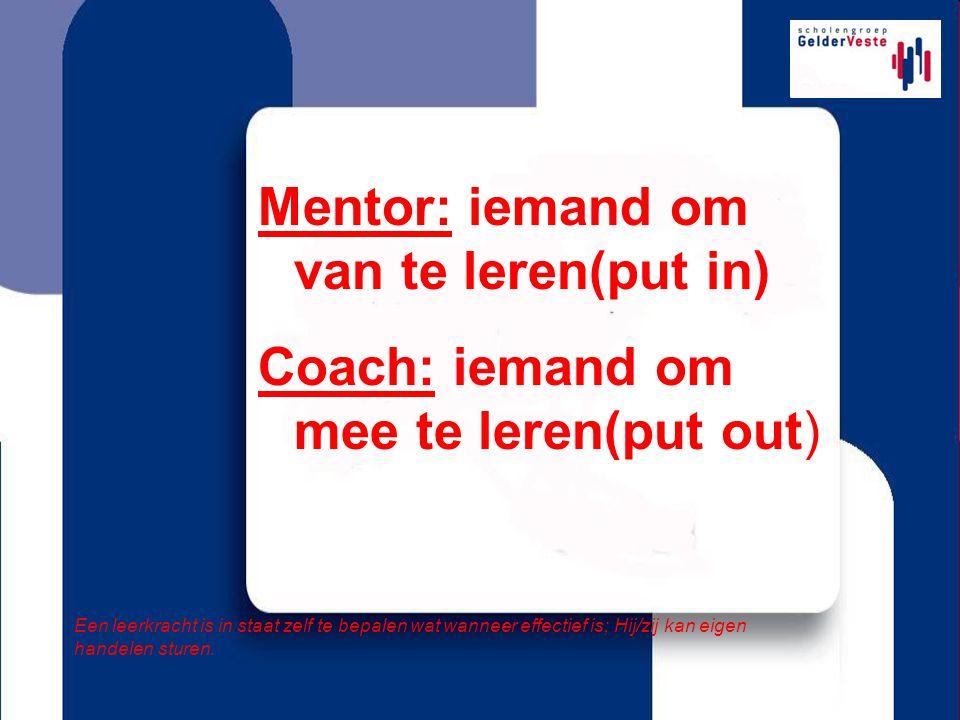 Mentor: iemand om van te leren(put in) Coach: iemand om mee te leren(put out) Een leerkracht is in staat zelf te bepalen wat wanneer effectief is; Hij/zij kan eigen handelen sturen.