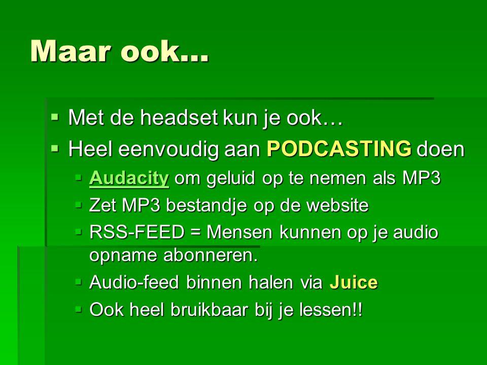 Maar ook…  Met de headset kun je ook…  Heel eenvoudig aan PODCASTING doen  Audacity om geluid op te nemen als MP3 Audacity  Zet MP3 bestandje op de website  RSS-FEED = Mensen kunnen op je audio opname abonneren.