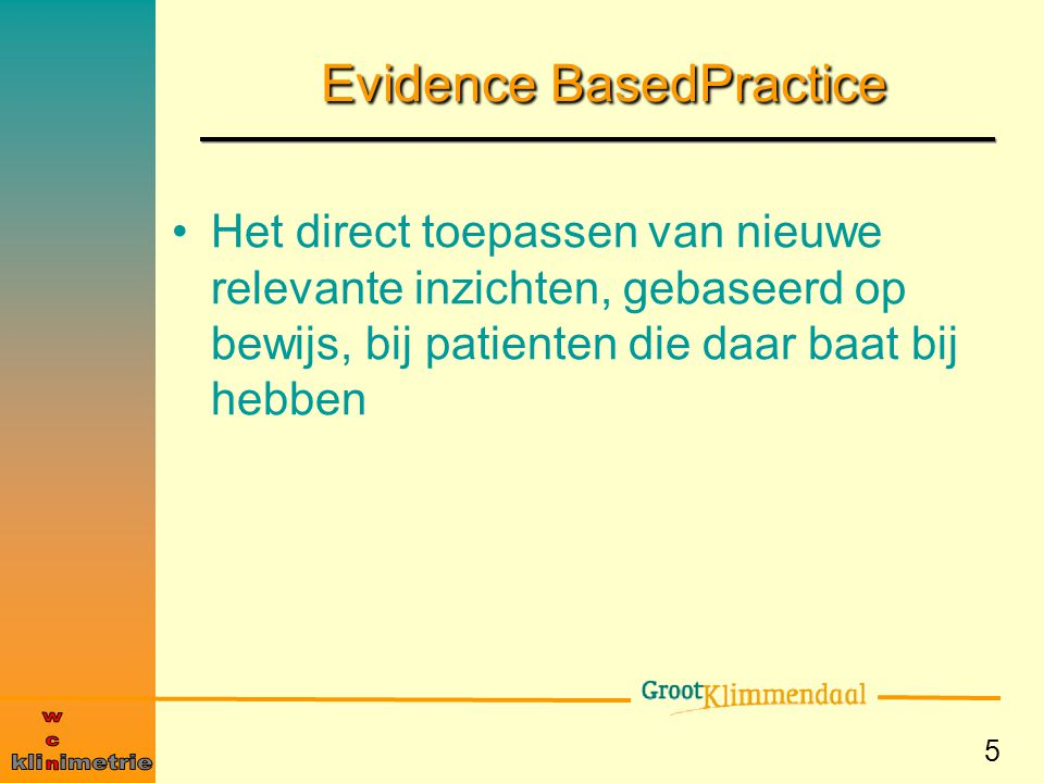 5 Evidence BasedPractice Het direct toepassen van nieuwe relevante inzichten, gebaseerd op bewijs, bij patienten die daar baat bij hebben