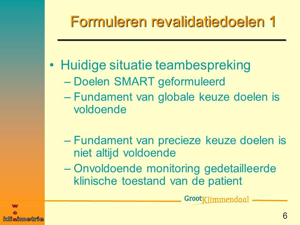 6 Formuleren revalidatiedoelen 1 Huidige situatie teambespreking –Doelen SMART geformuleerd –Fundament van globale keuze doelen is voldoende –Fundamen