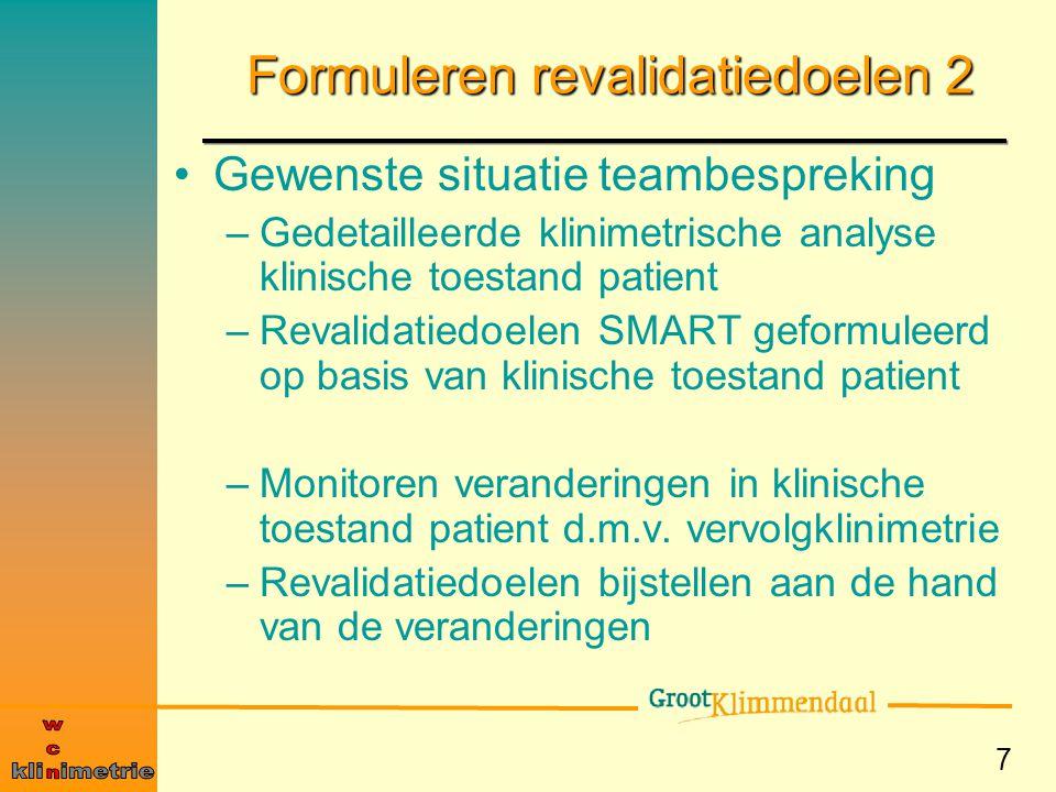 7 Formuleren revalidatiedoelen 2 Gewenste situatie teambespreking –Gedetailleerde klinimetrische analyse klinische toestand patient –Revalidatiedoelen