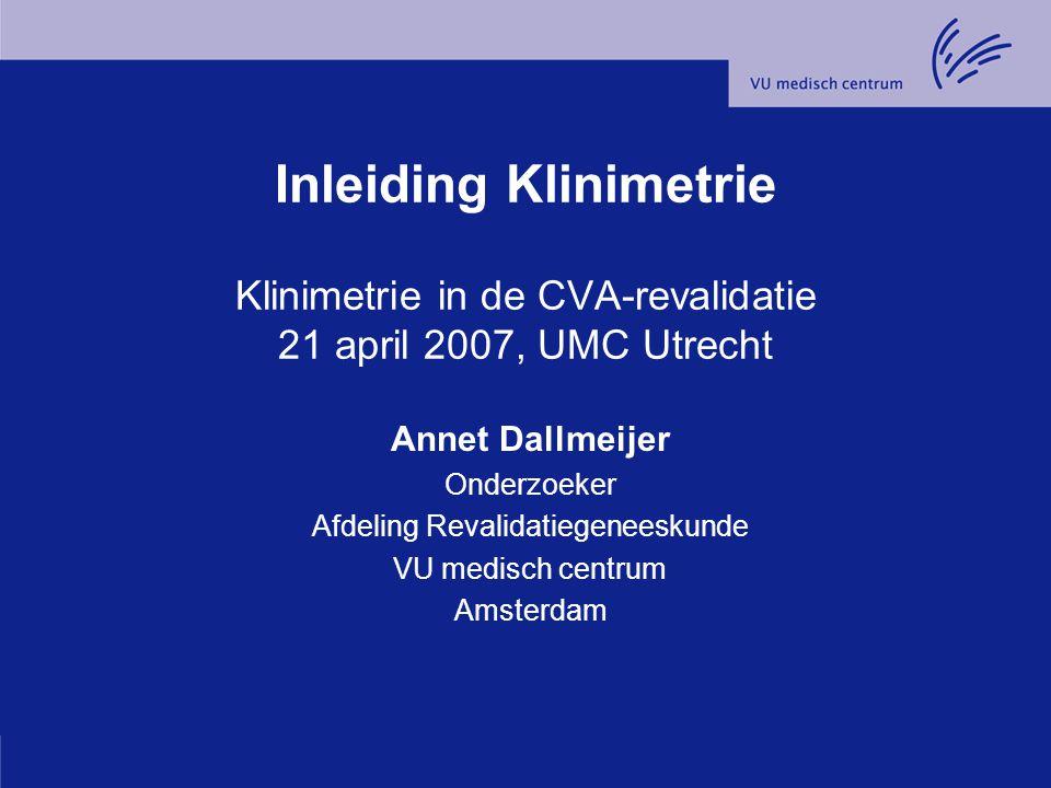 Inleiding Klinimetrie Klinimetrie in de CVA-revalidatie 21 april 2007, UMC Utrecht Annet Dallmeijer Onderzoeker Afdeling Revalidatiegeneeskunde VU med