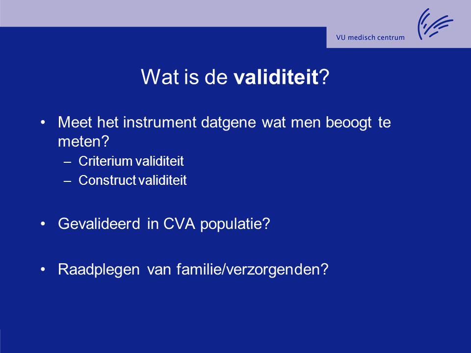 Wat is de validiteit? Meet het instrument datgene wat men beoogt te meten? –Criterium validiteit –Construct validiteit Gevalideerd in CVA populatie? R