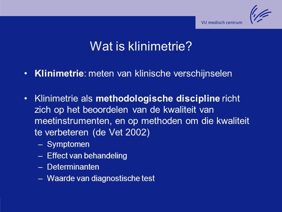 Wat is klinimetrie? Klinimetrie: meten van klinische verschijnselen Klinimetrie als methodologische discipline richt zich op het beoordelen van de kwa
