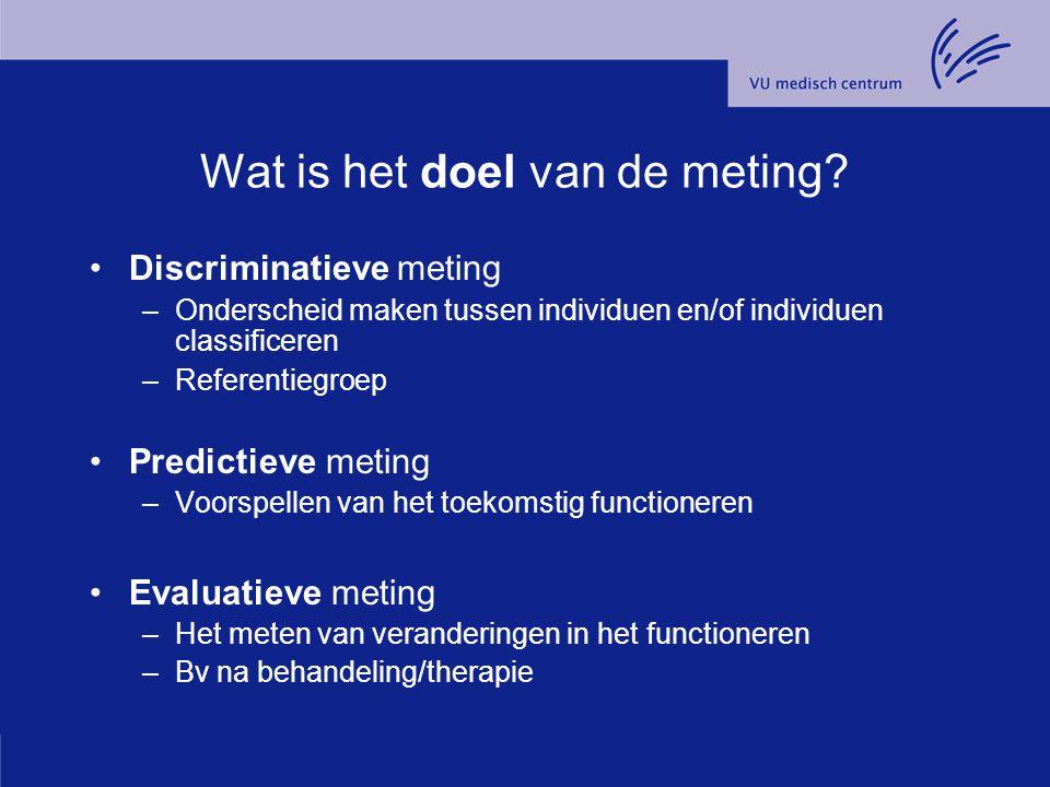 Wat is het doel van de meting? Discriminatieve meting –Onderscheid maken tussen individuen en/of individuen classificeren –Referentiegroep Predictieve