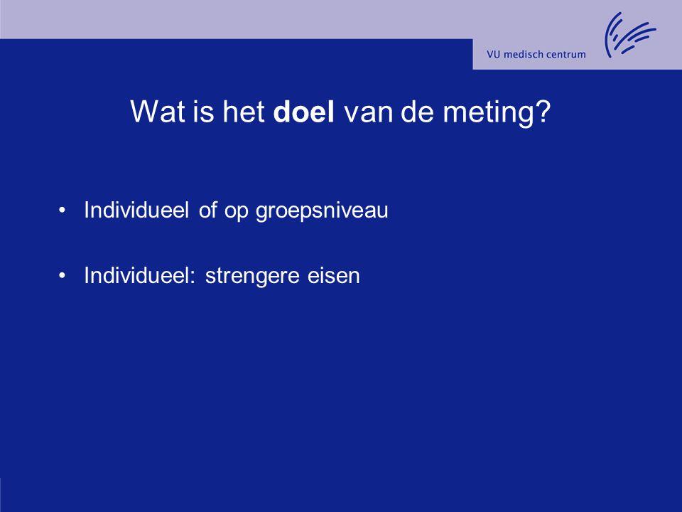 Wat is het doel van de meting? Individueel of op groepsniveau Individueel: strengere eisen