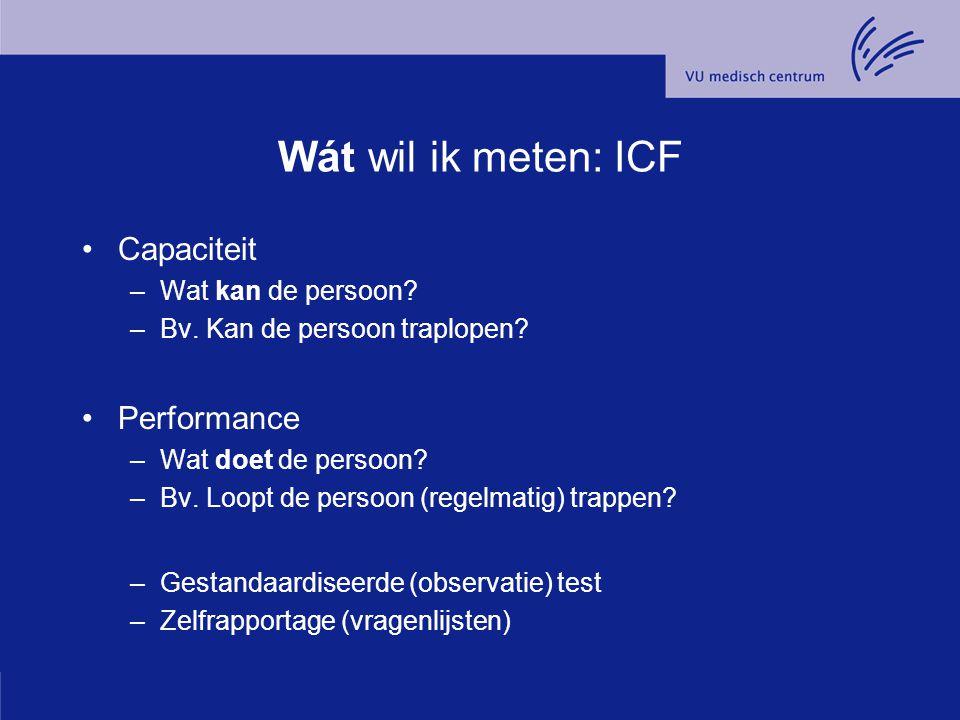 Wát wil ik meten: ICF Capaciteit –Wat kan de persoon? –Bv. Kan de persoon traplopen? Performance –Wat doet de persoon? –Bv. Loopt de persoon (regelmat