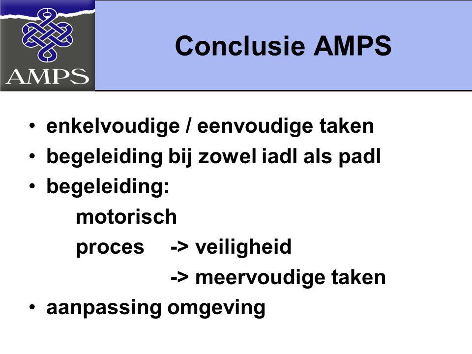Conclusie AMPS enkelvoudige / eenvoudige taken begeleiding bij zowel iadl als padl begeleiding: motorisch proces-> veiligheid -> meervoudige taken aanpassing omgeving
