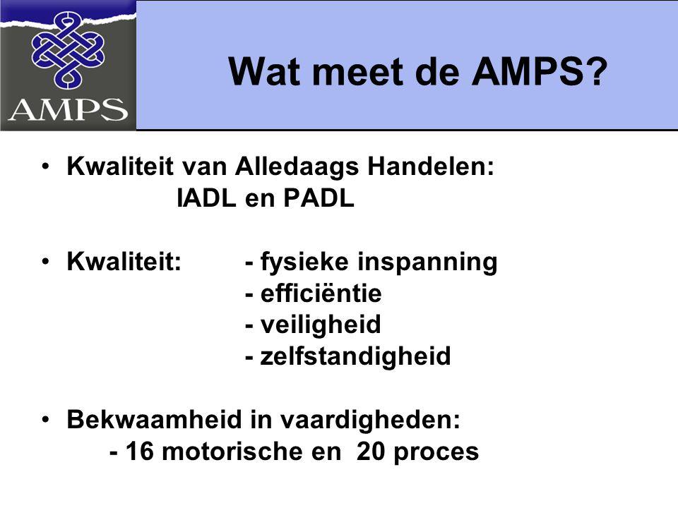 Wat meet de AMPS? Kwaliteit van Alledaags Handelen: IADL en PADL Kwaliteit:- fysieke inspanning - efficiëntie - veiligheid - zelfstandigheid Bekwaamhe