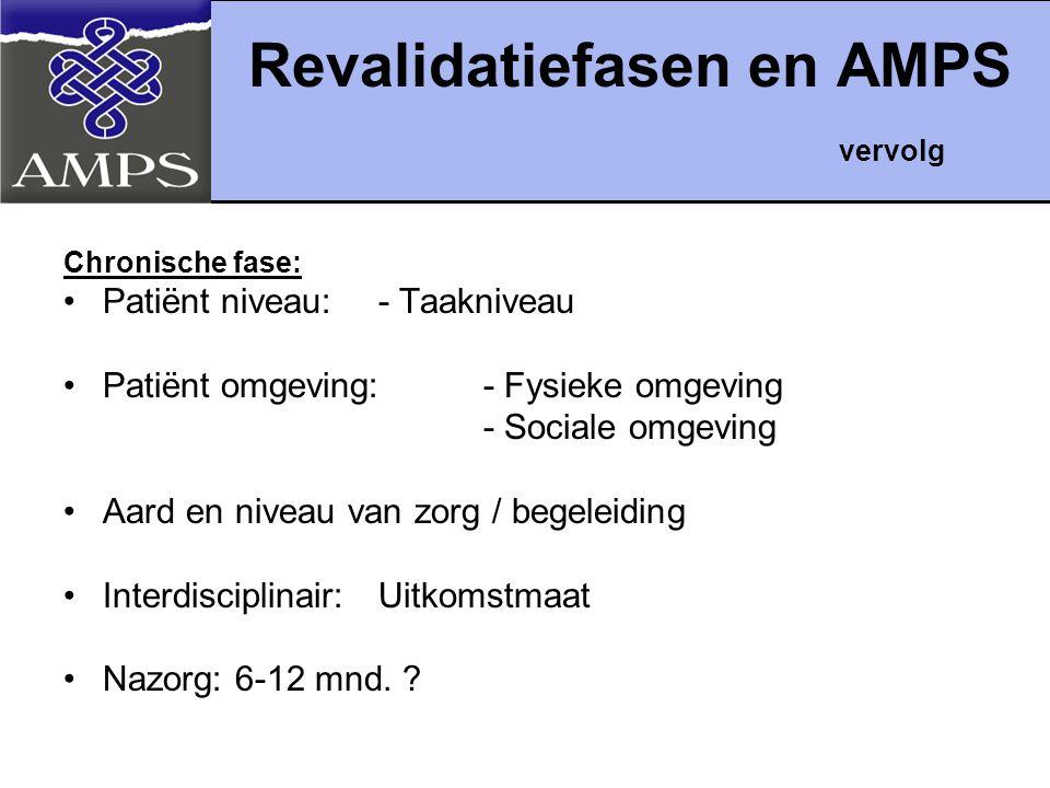Revalidatiefasen en AMPS vervolg Chronische fase: Patiënt niveau: - Taakniveau Patiënt omgeving: - Fysieke omgeving - Sociale omgeving Aard en niveau