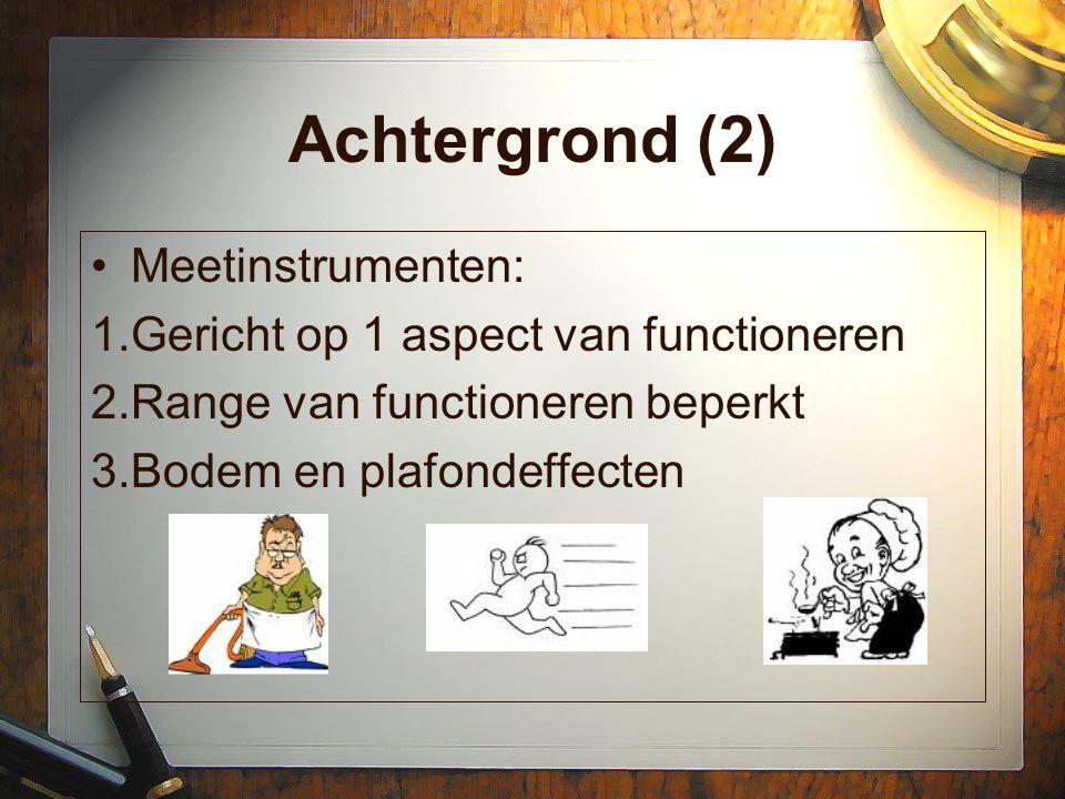 Achtergrond (2) Meetinstrumenten: 1.Gericht op 1 aspect van functioneren 2.Range van functioneren beperkt 3.Bodem en plafondeffecten