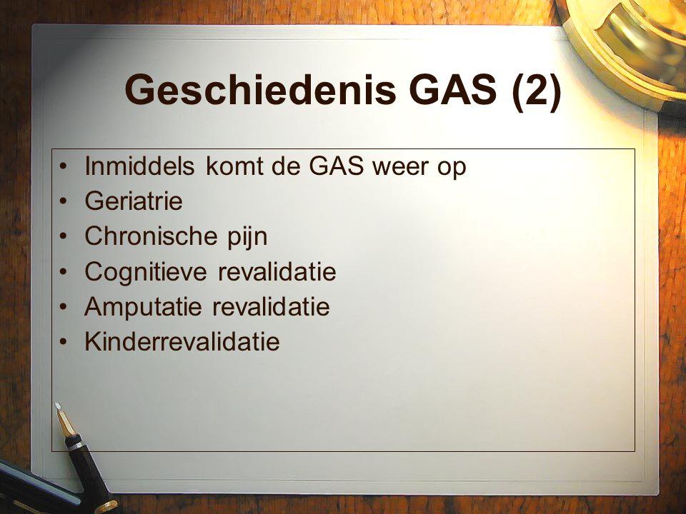 Geschiedenis GAS (2) Inmiddels komt de GAS weer op Geriatrie Chronische pijn Cognitieve revalidatie Amputatie revalidatie Kinderrevalidatie