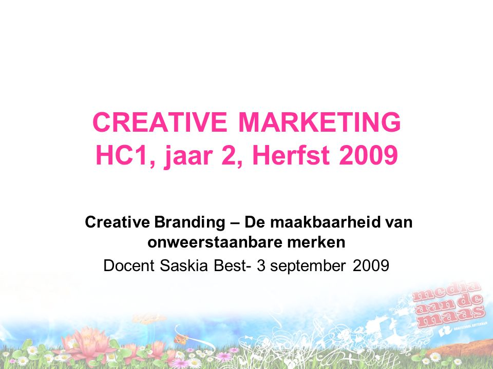 CREATIVE MARKETING HC1, jaar 2, Herfst 2009 Creative Branding – De maakbaarheid van onweerstaanbare merken Docent Saskia Best- 3 september 2009