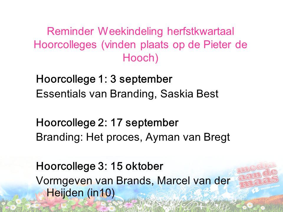 Reminder Weekindeling herfstkwartaal Hoorcolleges (vinden plaats op de Pieter de Hooch) Hoorcollege 1: 3 september Essentials van Branding, Saskia Bes