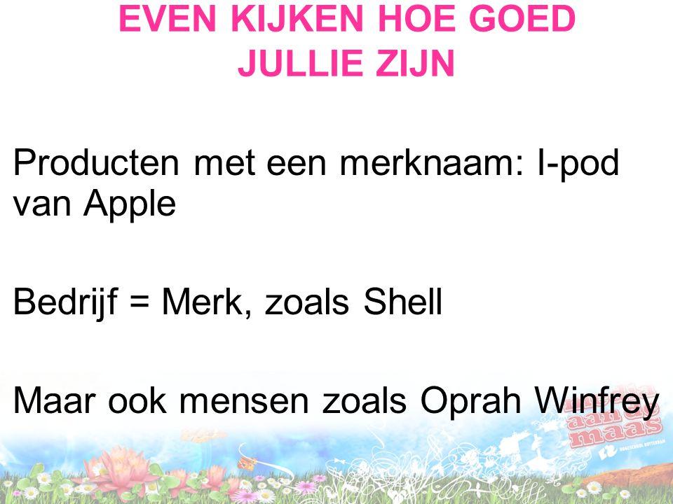 EVEN KIJKEN HOE GOED JULLIE ZIJN Producten met een merknaam: I-pod van Apple Bedrijf = Merk, zoals Shell Maar ook mensen zoals Oprah Winfrey