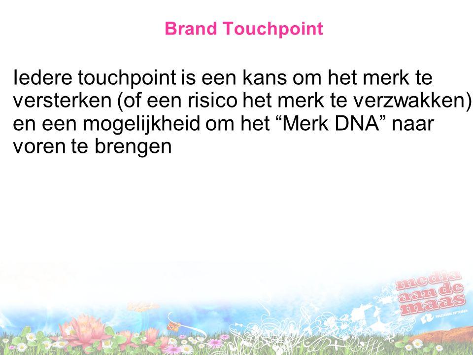 Brand Touchpoint Iedere touchpoint is een kans om het merk te versterken (of een risico het merk te verzwakken) en een mogelijkheid om het Merk DNA naar voren te brengen