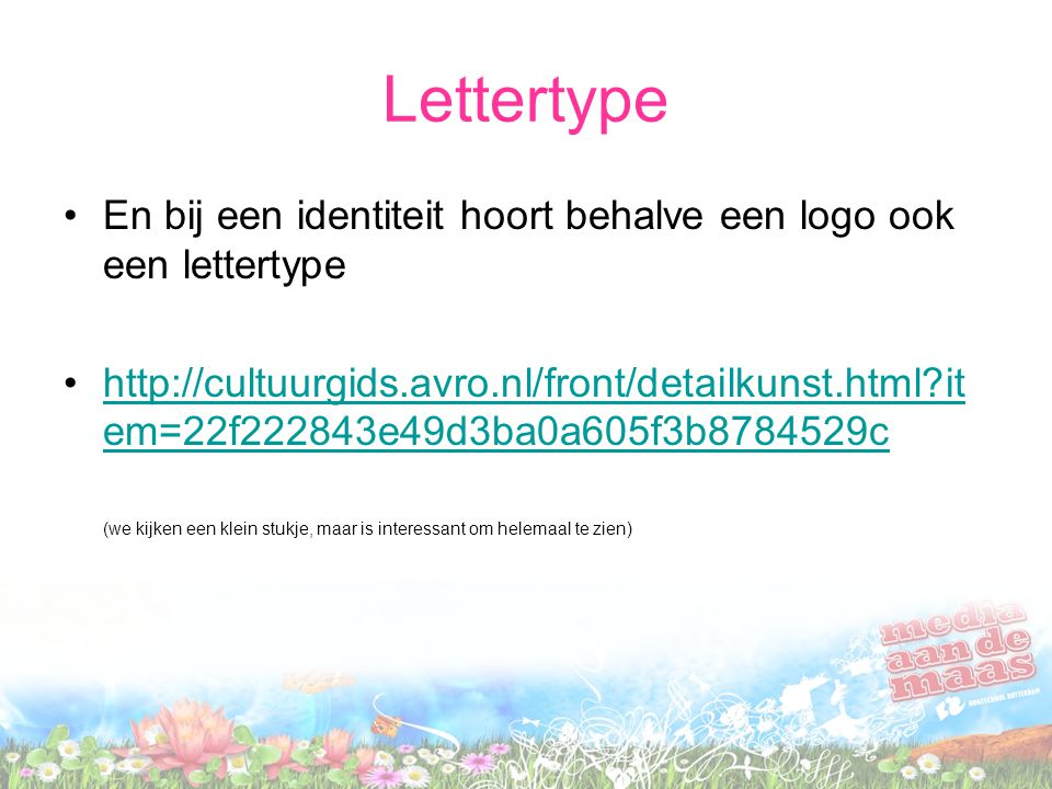 Lettertype En bij een identiteit hoort behalve een logo ook een lettertype http://cultuurgids.avro.nl/front/detailkunst.html it em=22f222843e49d3ba0a605f3b8784529chttp://cultuurgids.avro.nl/front/detailkunst.html it em=22f222843e49d3ba0a605f3b8784529c (we kijken een klein stukje, maar is interessant om helemaal te zien)