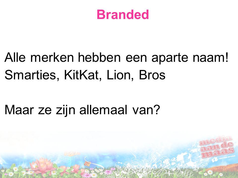 Branded Alle merken hebben een aparte naam! Smarties, KitKat, Lion, Bros Maar ze zijn allemaal van