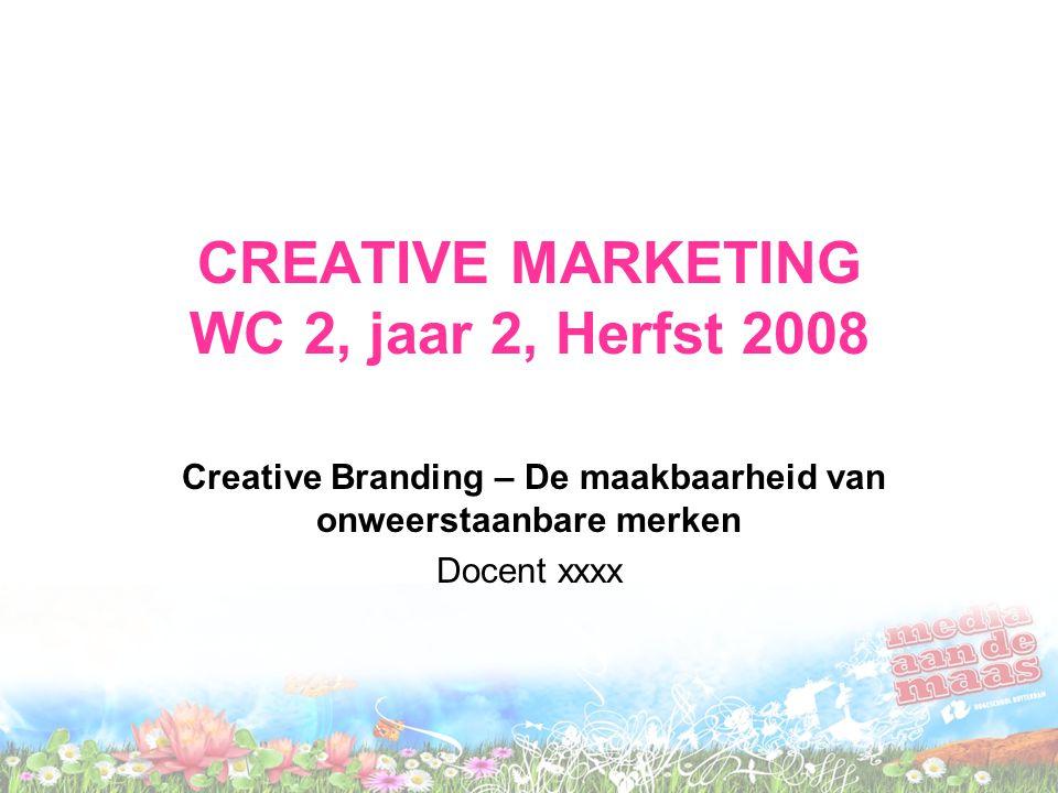 CREATIVE MARKETING WC 2, jaar 2, Herfst 2008 Creative Branding – De maakbaarheid van onweerstaanbare merken Docent xxxx