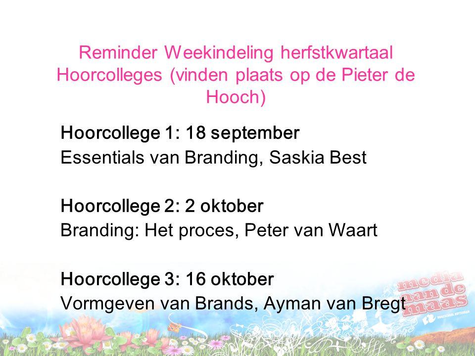 Reminder Weekindeling herfstkwartaal Hoorcolleges (vinden plaats op de Pieter de Hooch) Hoorcollege 1: 18 september Essentials van Branding, Saskia Be