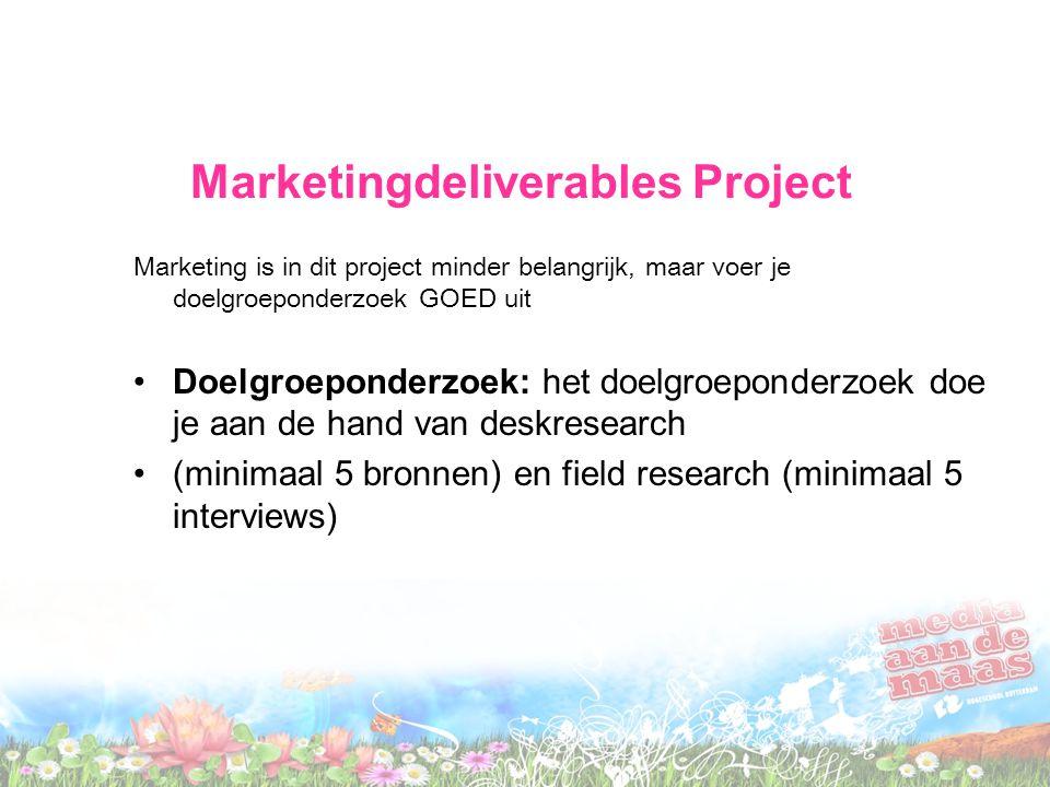 Marketingdeliverables Project Marketing is in dit project minder belangrijk, maar voer je doelgroeponderzoek GOED uit Doelgroeponderzoek: het doelgroeponderzoek doe je aan de hand van deskresearch (minimaal 5 bronnen) en field research (minimaal 5 interviews)