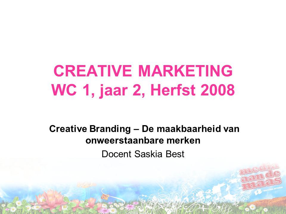 CREATIVE MARKETING WC 1, jaar 2, Herfst 2008 Creative Branding – De maakbaarheid van onweerstaanbare merken Docent Saskia Best