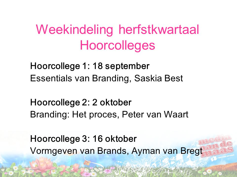 Weekindeling herfstkwartaal Hoorcolleges Hoorcollege 1: 18 september Essentials van Branding, Saskia Best Hoorcollege 2: 2 oktober Branding: Het proce