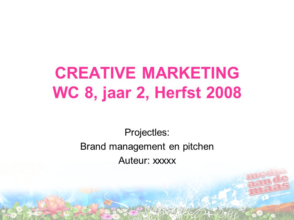 CREATIVE MARKETING WC 8, jaar 2, Herfst 2008 Projectles: Brand management en pitchen Auteur: xxxxx